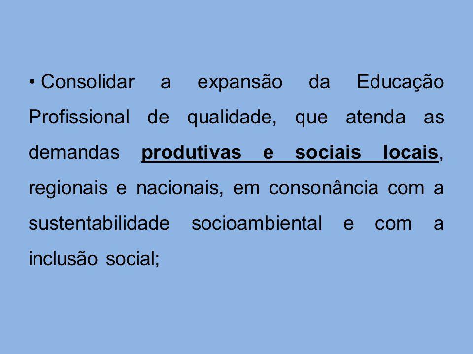Consolidar a expansão da Educação Profissional de qualidade, que atenda as demandas produtivas e sociais locais, regionais e nacionais, em consonância com a sustentabilidade socioambiental e com a inclusão social;