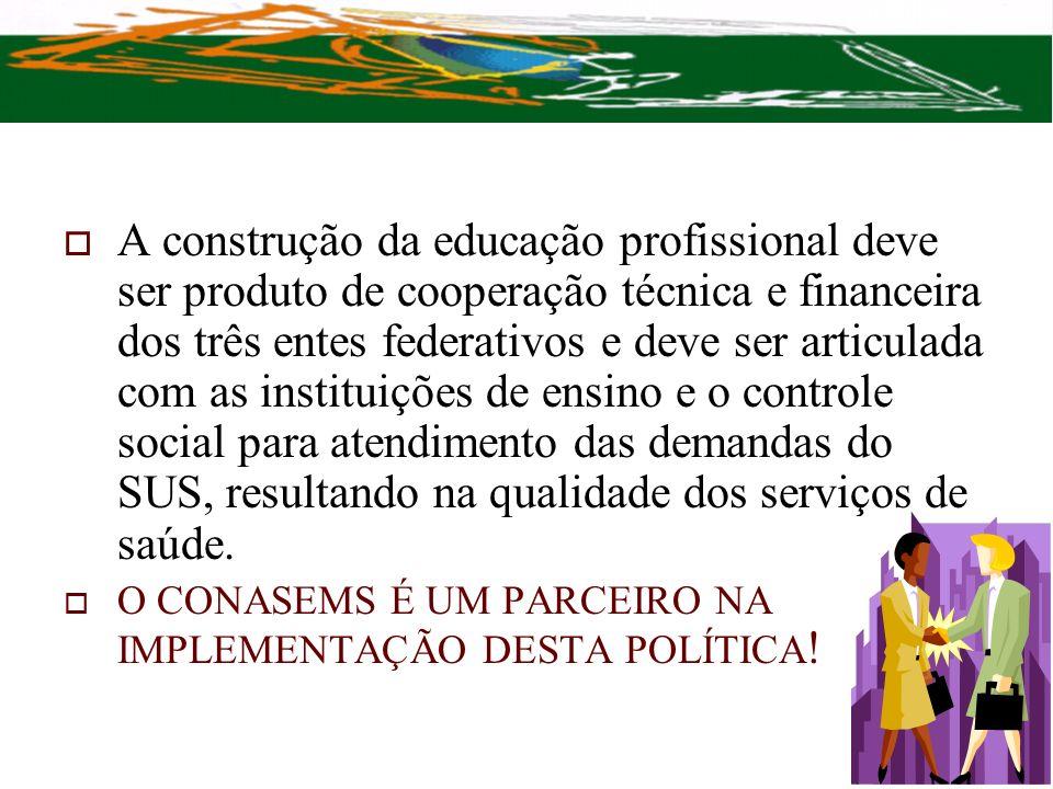 A construção da educação profissional deve ser produto de cooperação técnica e financeira dos três entes federativos e deve ser articulada com as instituições de ensino e o controle social para atendimento das demandas do SUS, resultando na qualidade dos serviços de saúde.