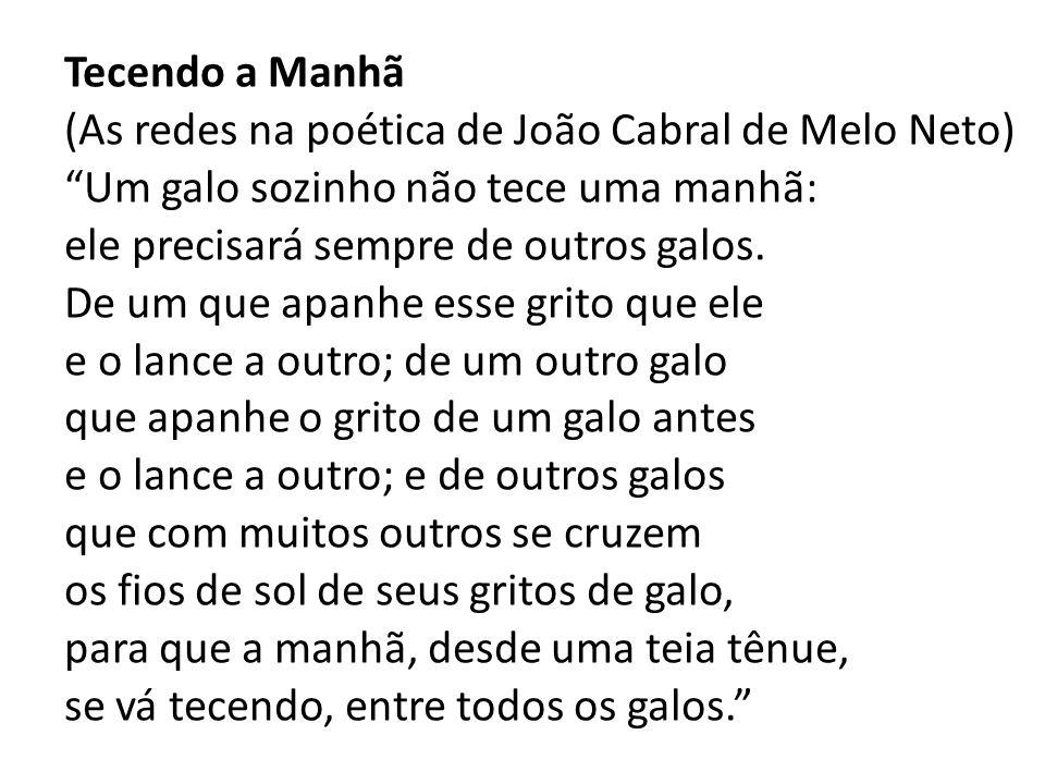 Tecendo a Manhã (As redes na poética de João Cabral de Melo Neto) Um galo sozinho não tece uma manhã: ele precisará sempre de outros galos.