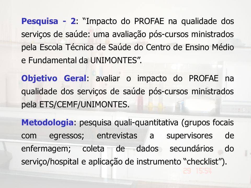 Pesquisa - 2: Impacto do PROFAE na qualidade dos serviços de saúde: uma avaliação pós-cursos ministrados pela Escola Técnica de Saúde do Centro de Ensino Médio e Fundamental da UNIMONTES .