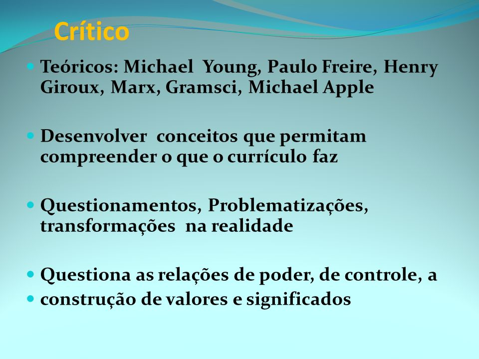 Crítico Teóricos: Michael Young, Paulo Freire, Henry Giroux, Marx, Gramsci, Michael Apple.