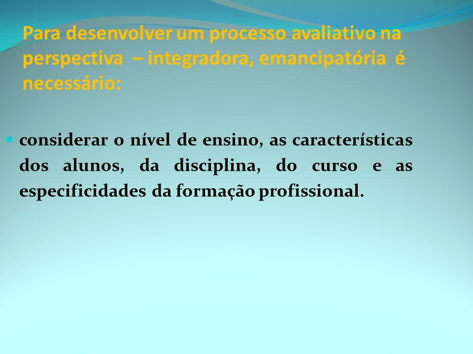 Para desenvolver um processo avaliativo na perspectiva – integradora, emancipatória é necessário: