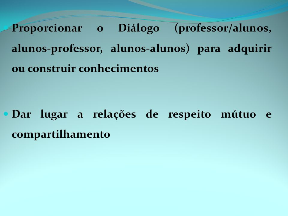 Proporcionar o Diálogo (professor/alunos, alunos-professor, alunos-alunos) para adquirir ou construir conhecimentos