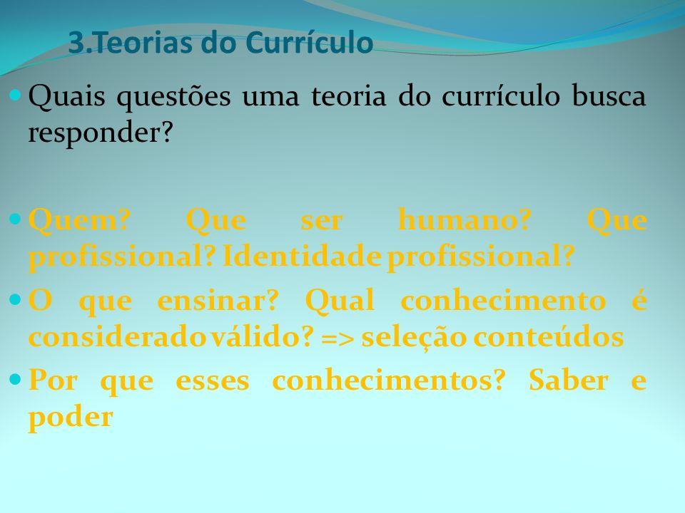 3.Teorias do Currículo Quais questões uma teoria do currículo busca responder Quem Que ser humano Que profissional Identidade profissional