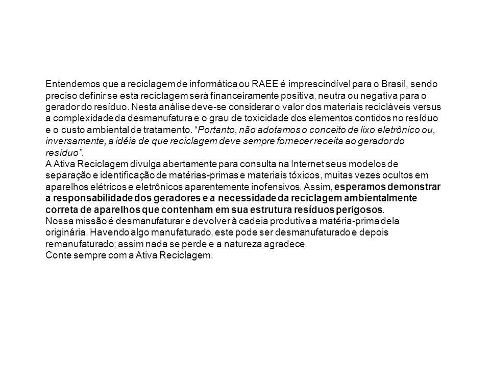 Entendemos que a reciclagem de informática ou RAEE é imprescindível para o Brasil, sendo preciso definir se esta reciclagem será financeiramente positiva, neutra ou negativa para o gerador do resíduo. Nesta análise deve-se considerar o valor dos materiais recicláveis versus a complexidade da desmanufatura e o grau de toxicidade dos elementos contidos no resíduo e o custo ambiental de tratamento. Portanto, não adotamos o conceito de lixo eletrônico ou, inversamente, a idéia de que reciclagem deve sempre fornecer receita ao gerador do resíduo .