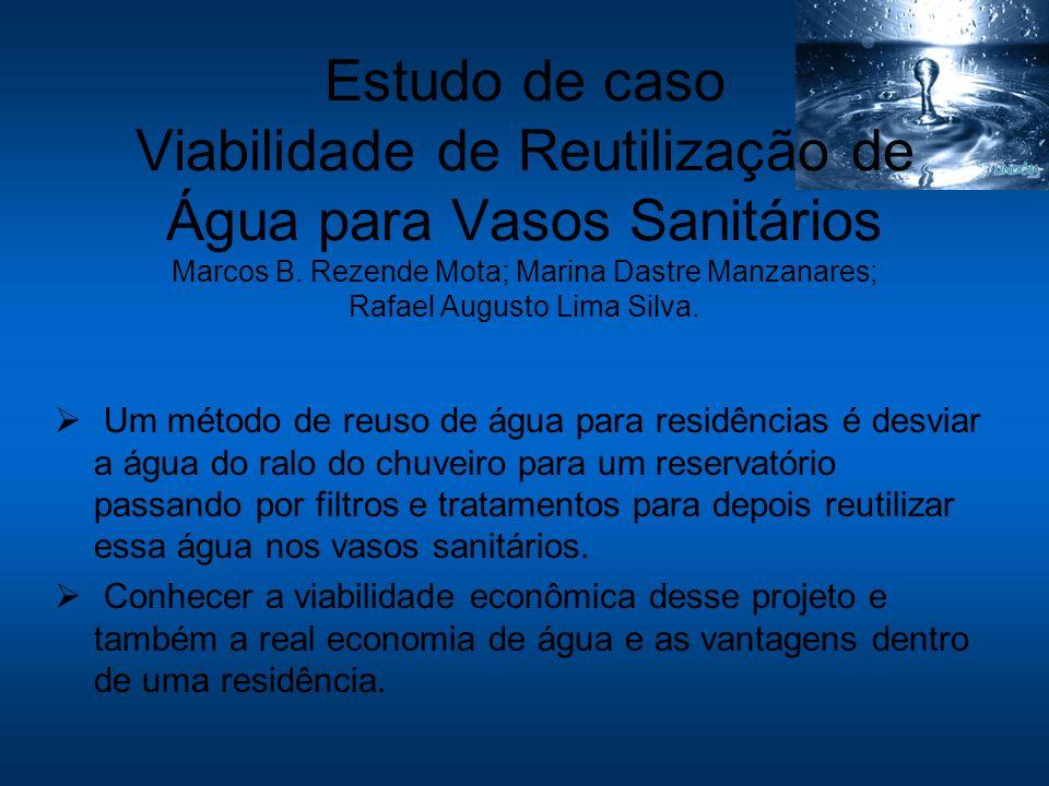 Estudo de caso Viabilidade de Reutilização de Água para Vasos Sanitários Marcos B. Rezende Mota; Marina Dastre Manzanares; Rafael Augusto Lima Silva.