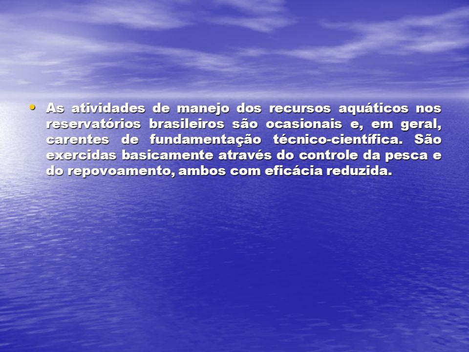 As atividades de manejo dos recursos aquáticos nos reservatórios brasileiros são ocasionais e, em geral, carentes de fundamentação técnico-científica.