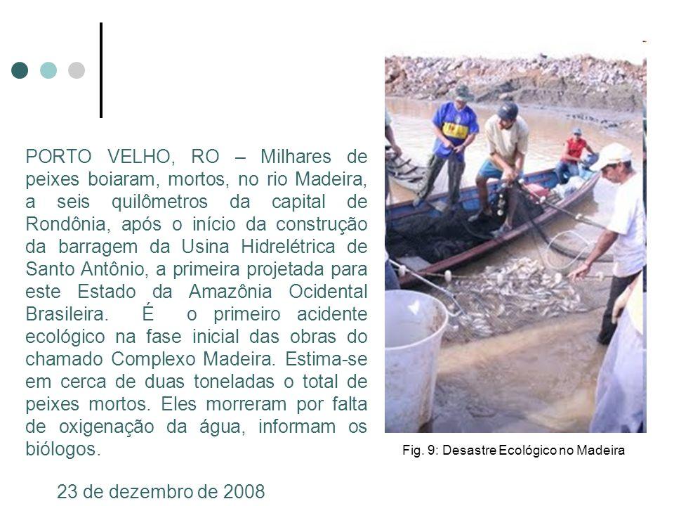 PORTO VELHO, RO – Milhares de peixes boiaram, mortos, no rio Madeira, a seis quilômetros da capital de Rondônia, após o início da construção da barragem da Usina Hidrelétrica de Santo Antônio, a primeira projetada para este Estado da Amazônia Ocidental Brasileira. É o primeiro acidente ecológico na fase inicial das obras do chamado Complexo Madeira. Estima-se em cerca de duas toneladas o total de peixes mortos. Eles morreram por falta de oxigenação da água, informam os biólogos.