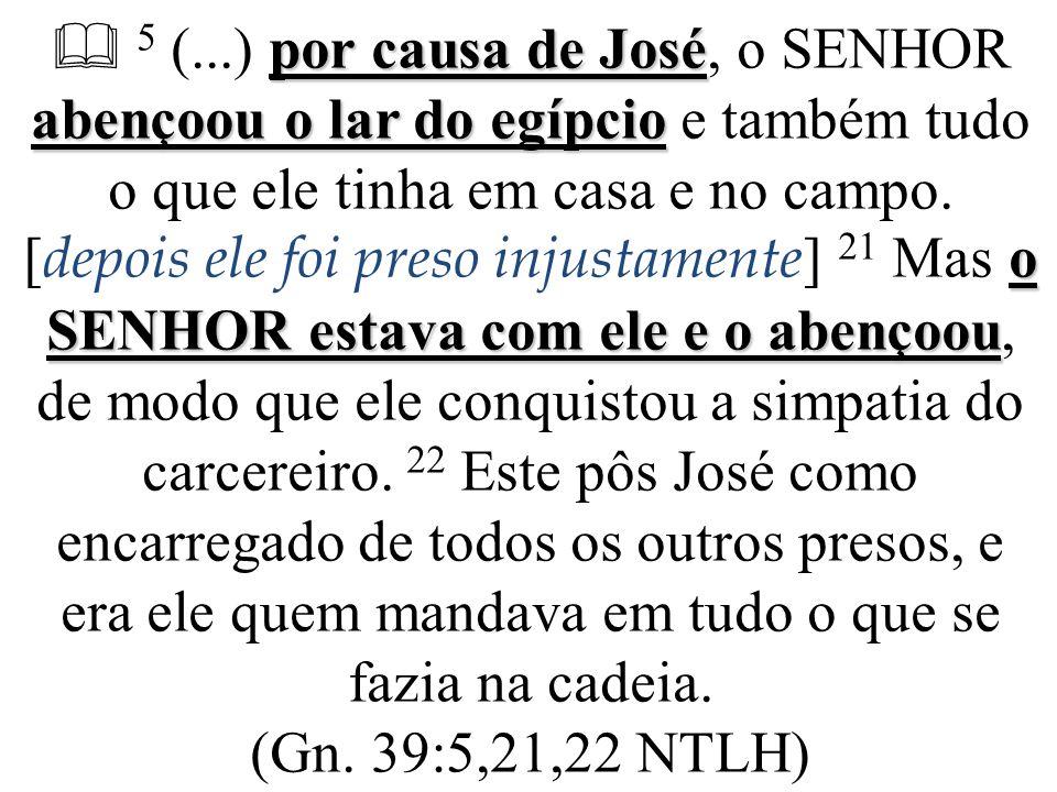  5 (...) por causa de José, o SENHOR abençoou o lar do egípcio e também tudo o que ele tinha em casa e no campo.