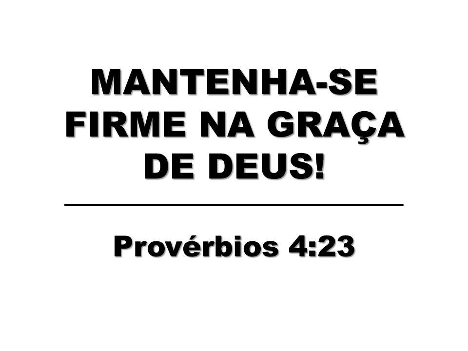 MANTENHA-SE FIRME NA GRAÇA DE DEUS!