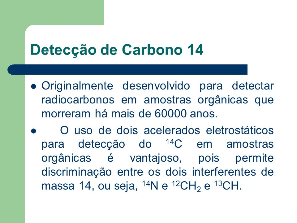 Detecção de Carbono 14Originalmente desenvolvido para detectar radiocarbonos em amostras orgânicas que morreram há mais de 60000 anos.