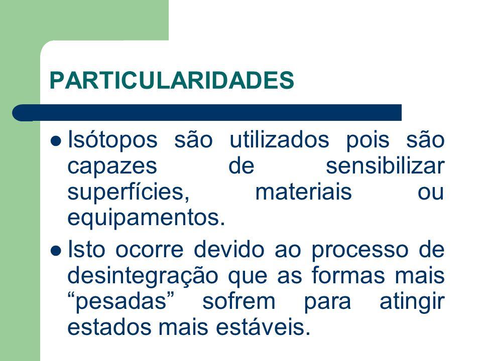 PARTICULARIDADES Isótopos são utilizados pois são capazes de sensibilizar superfícies, materiais ou equipamentos.