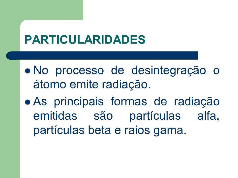 PARTICULARIDADES No processo de desintegração o átomo emite radiação.