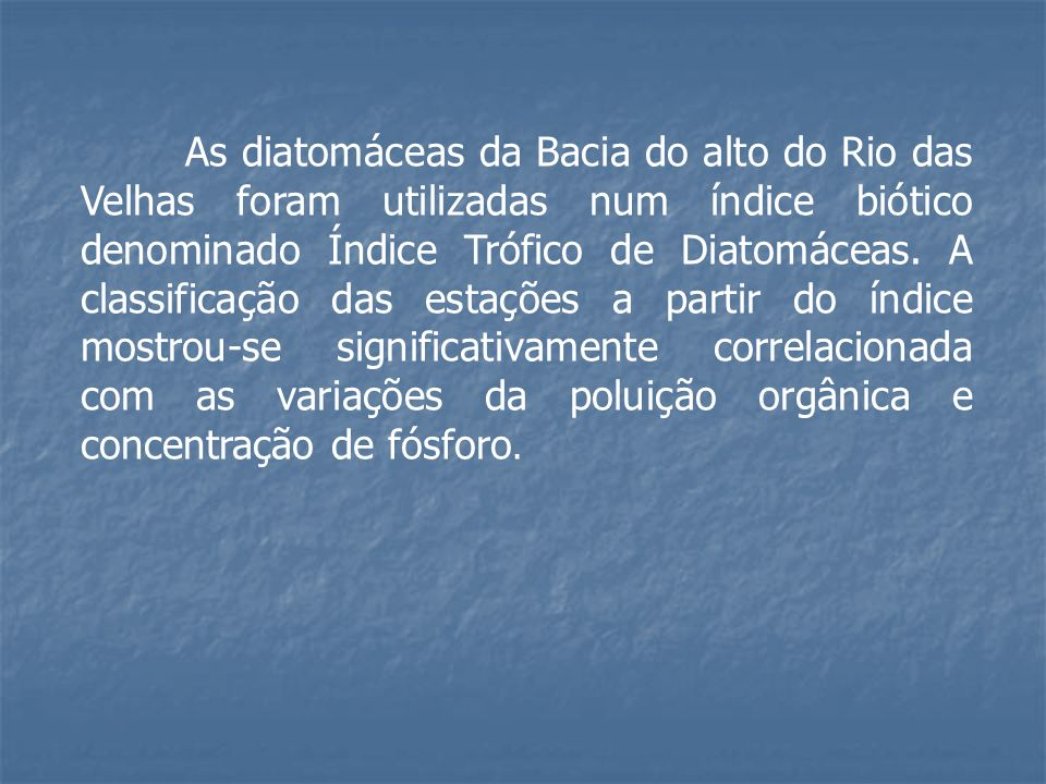 As diatomáceas da Bacia do alto do Rio das Velhas foram utilizadas num índice biótico denominado Índice Trófico de Diatomáceas.