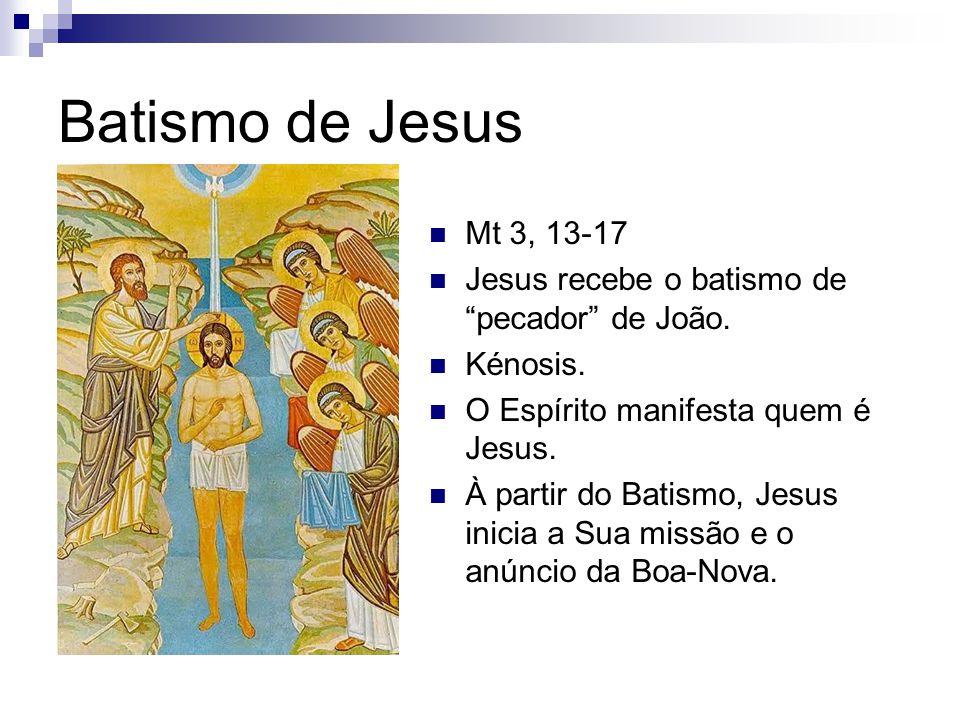 Batismo de Jesus Mt 3, 13-17. Jesus recebe o batismo de pecador de João. Kénosis. O Espírito manifesta quem é Jesus.