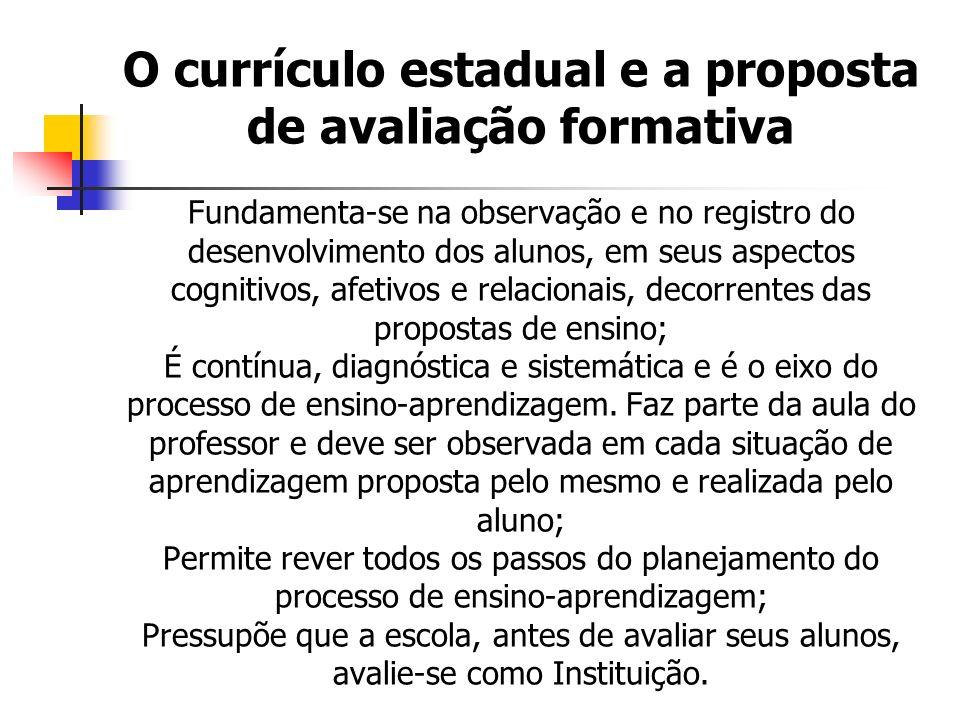 O currículo estadual e a proposta de avaliação formativa Fundamenta-se na observação e no registro do desenvolvimento dos alunos, em seus aspectos cognitivos, afetivos e relacionais, decorrentes das propostas de ensino; É contínua, diagnóstica e sistemática e é o eixo do processo de ensino-aprendizagem.
