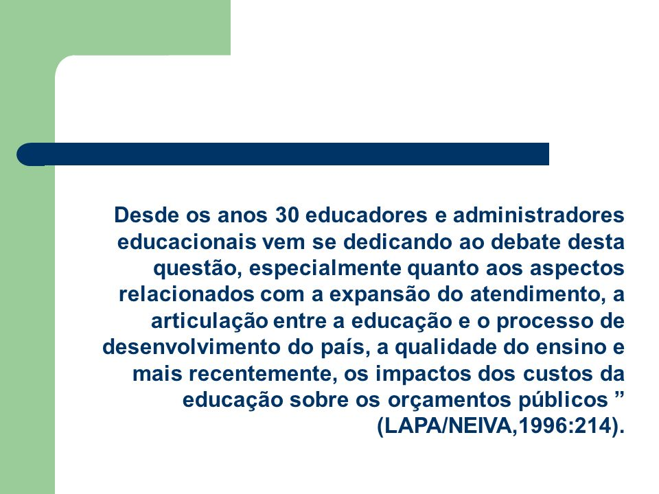 Desde os anos 30 educadores e administradores educacionais vem se dedicando ao debate desta questão, especialmente quanto aos aspectos relacionados com a expansão do atendimento, a articulação entre a educação e o processo de desenvolvimento do país, a qualidade do ensino e mais recentemente, os impactos dos custos da educação sobre os orçamentos públicos (LAPA/NEIVA,1996:214).