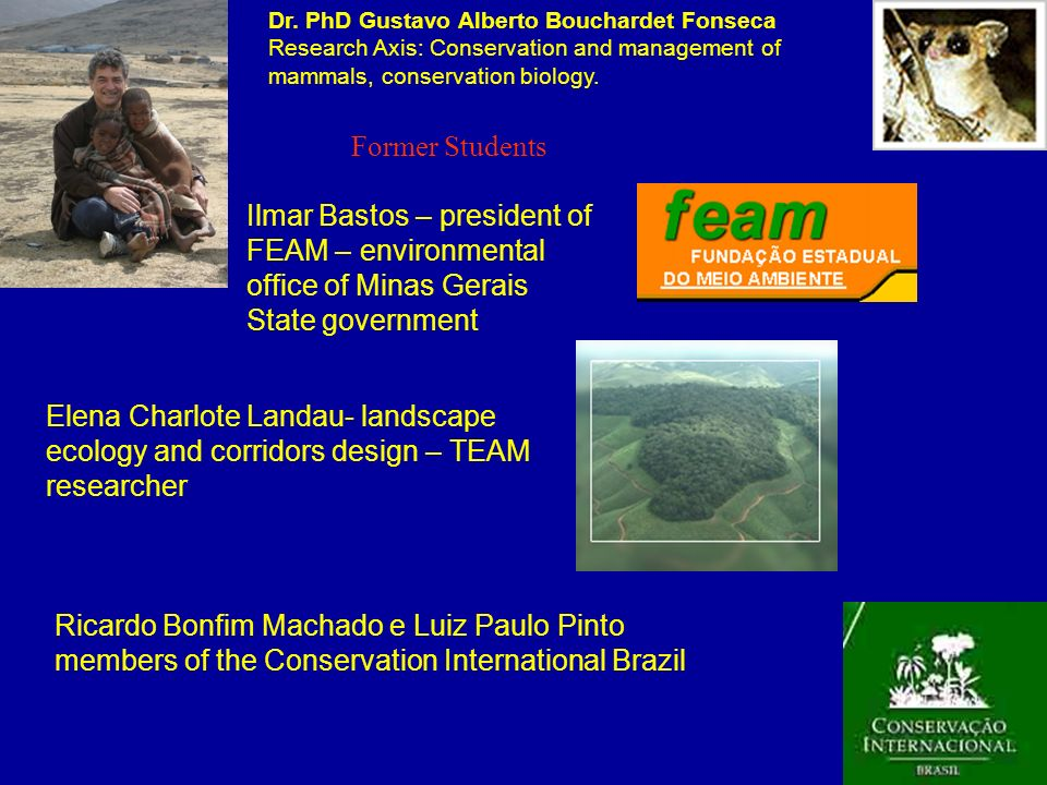 Dr. PhD Gustavo Alberto Bouchardet Fonseca Research Axis: Conservation and management of mammals, conservation biology.