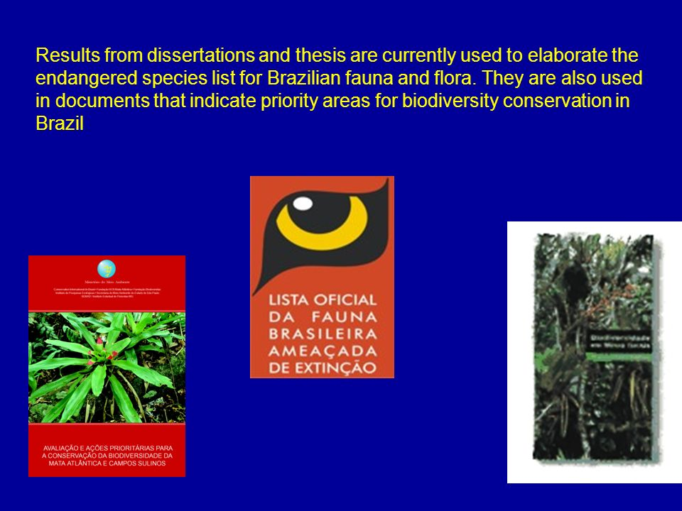 Results from dissertations and thesis are currently used to elaborate the endangered species list for Brazilian fauna and flora.