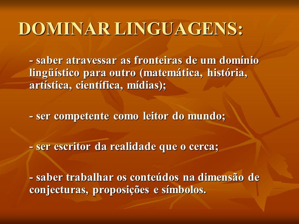 DOMINAR LINGUAGENS: - saber atravessar as fronteiras de um domínio lingüístico para outro (matemática, história, artística, científica, mídias);