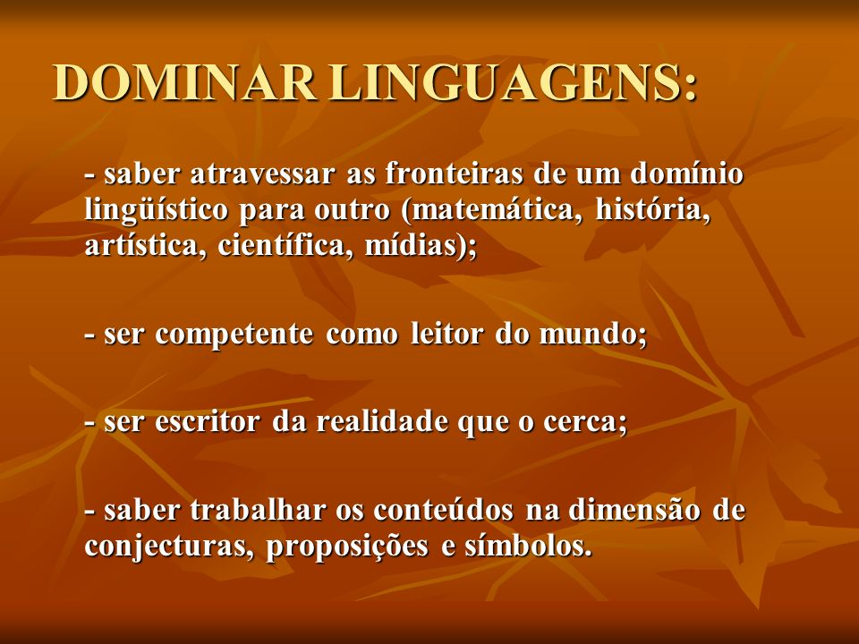 DOMINAR LINGUAGENS:- saber atravessar as fronteiras de um domínio lingüístico para outro (matemática, história, artística, científica, mídias);