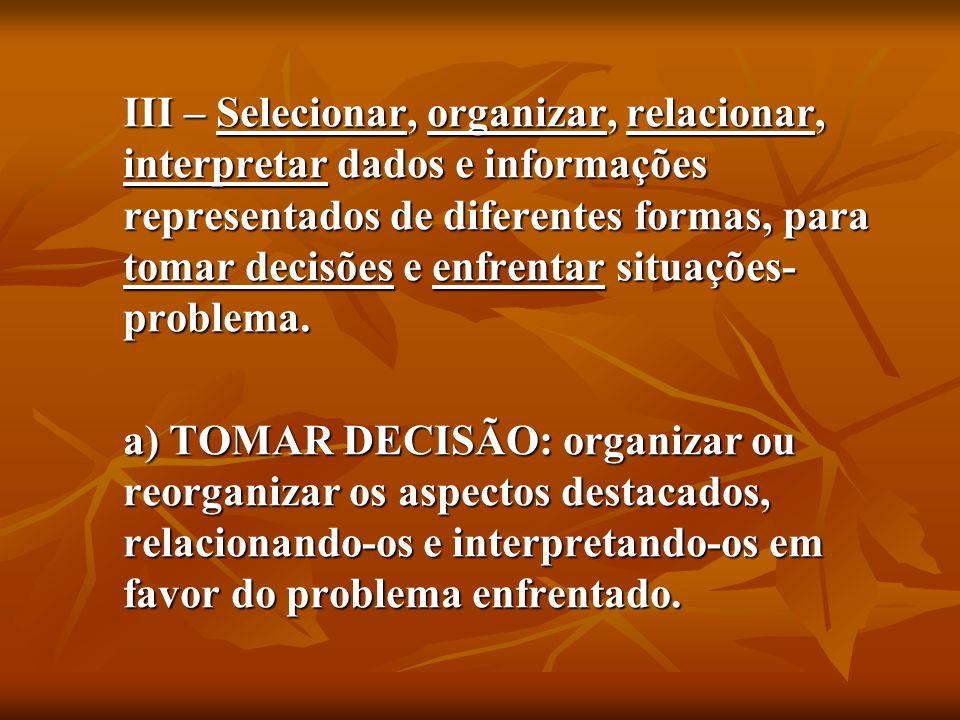 III – Selecionar, organizar, relacionar, interpretar dados e informações representados de diferentes formas, para tomar decisões e enfrentar situações-problema.