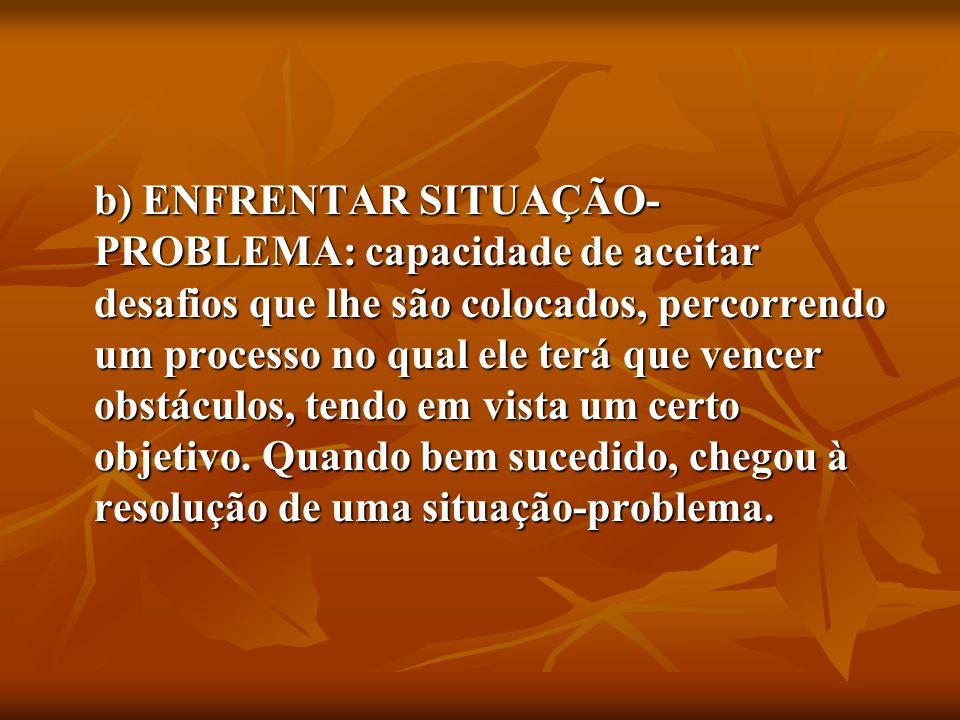 b) ENFRENTAR SITUAÇÃO-PROBLEMA: capacidade de aceitar desafios que lhe são colocados, percorrendo um processo no qual ele terá que vencer obstáculos, tendo em vista um certo objetivo.