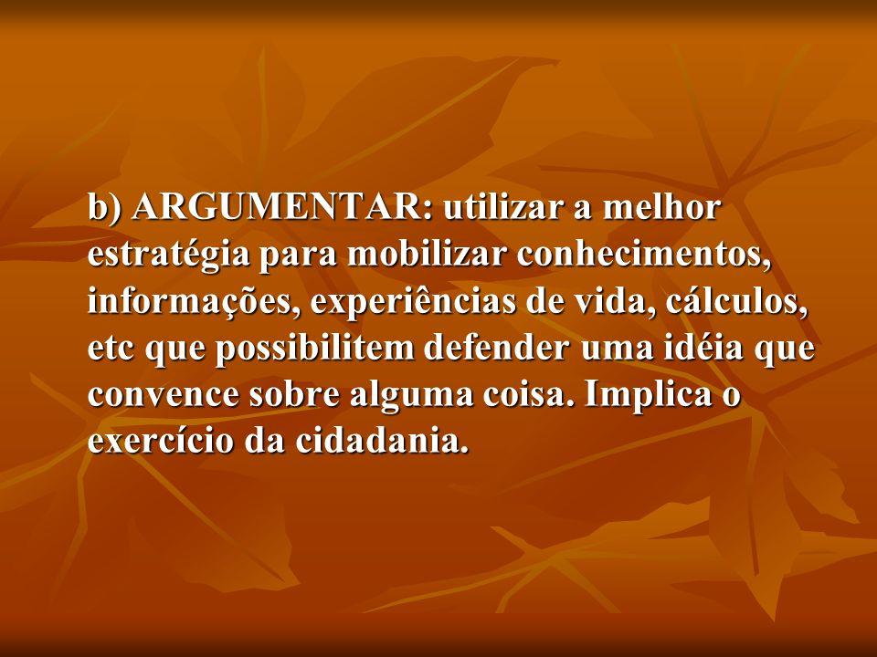 b) ARGUMENTAR: utilizar a melhor estratégia para mobilizar conhecimentos, informações, experiências de vida, cálculos, etc que possibilitem defender uma idéia que convence sobre alguma coisa.