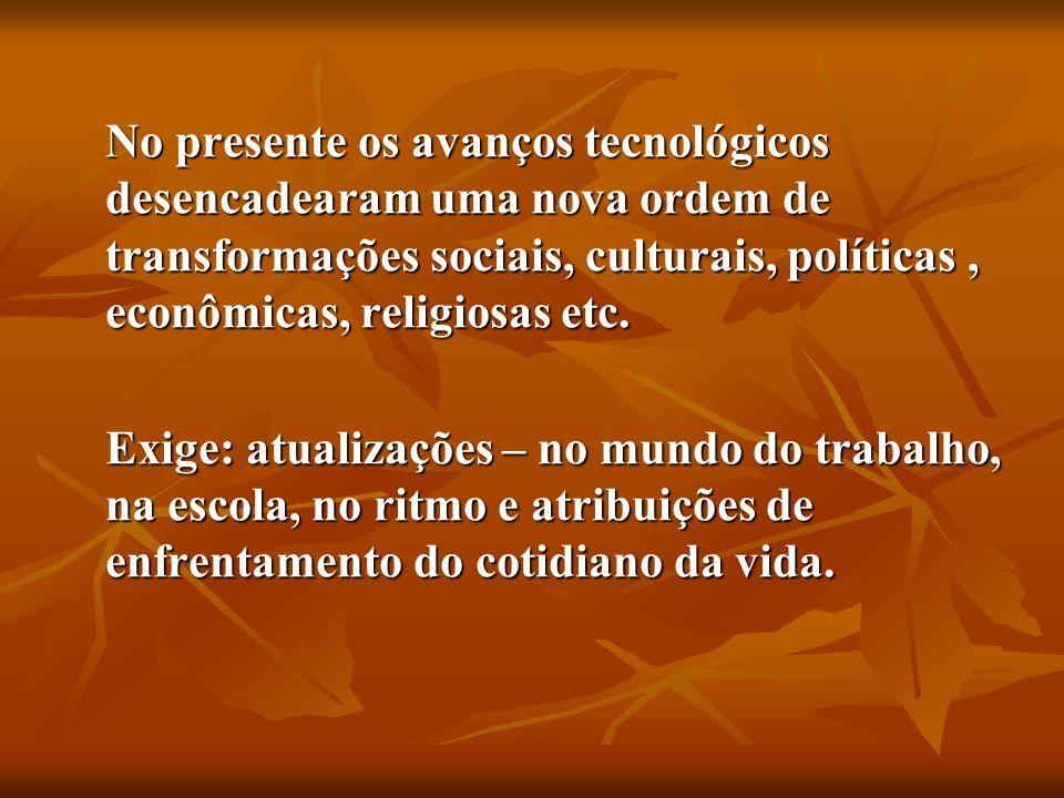 No presente os avanços tecnológicos desencadearam uma nova ordem de transformações sociais, culturais, políticas , econômicas, religiosas etc.
