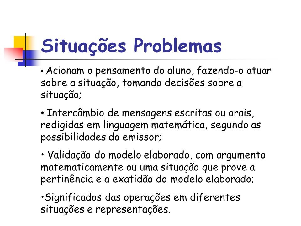 Situações ProblemasAcionam o pensamento do aluno, fazendo-o atuar sobre a situação, tomando decisões sobre a situação;