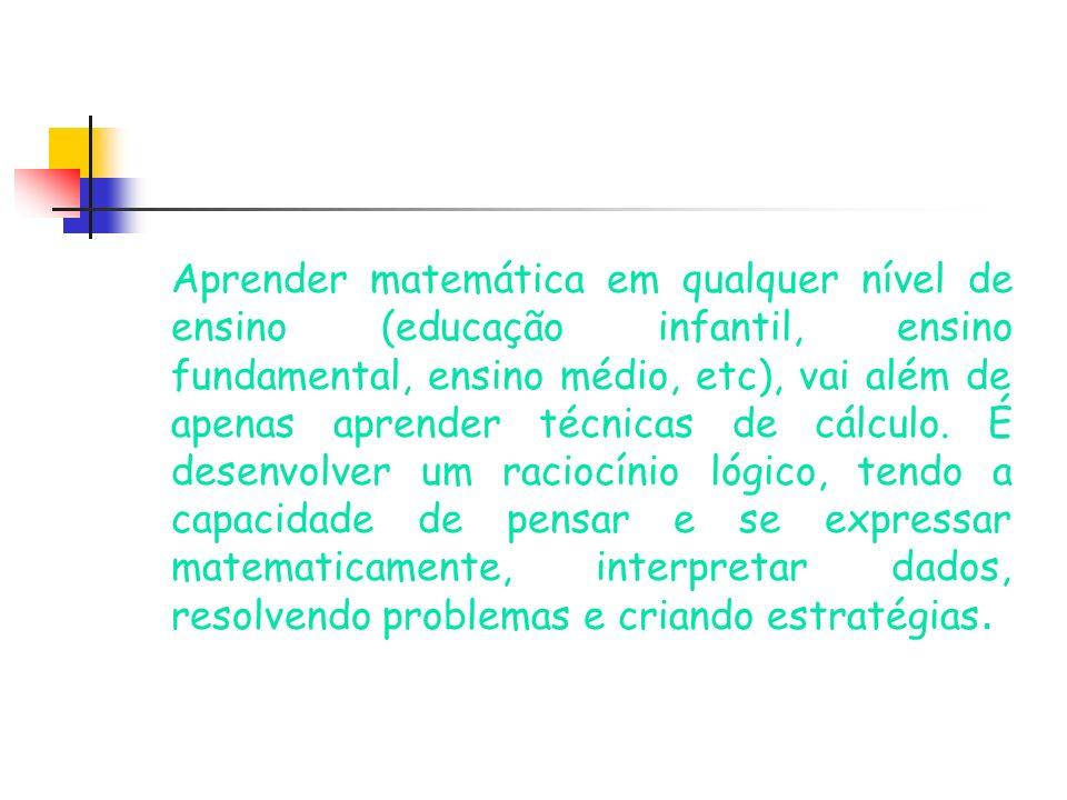 Aprender matemática em qualquer nível de ensino (educação infantil, ensino fundamental, ensino médio, etc), vai além de apenas aprender técnicas de cálculo.