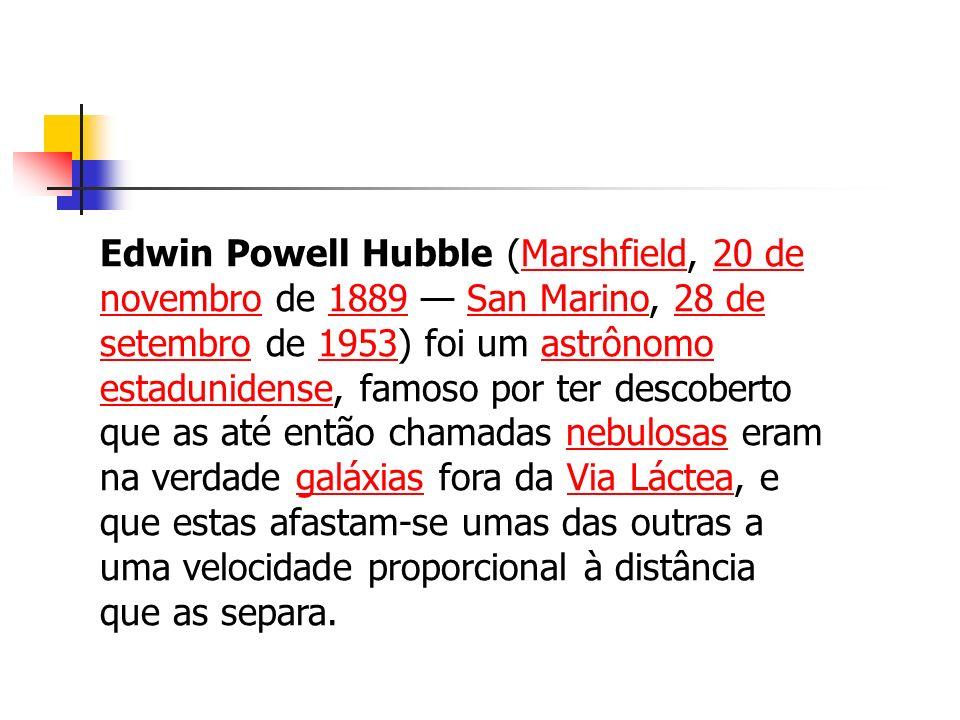 Edwin Powell Hubble (Marshfield, 20 de novembro de 1889 — San Marino, 28 de setembro de 1953) foi um astrônomo estadunidense, famoso por ter descoberto que as até então chamadas nebulosas eram na verdade galáxias fora da Via Láctea, e que estas afastam-se umas das outras a uma velocidade proporcional à distância que as separa.