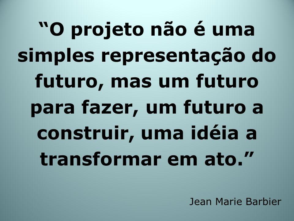 O projeto não é uma simples representação do futuro, mas um futuro para fazer, um futuro a construir, uma idéia a transformar em ato.