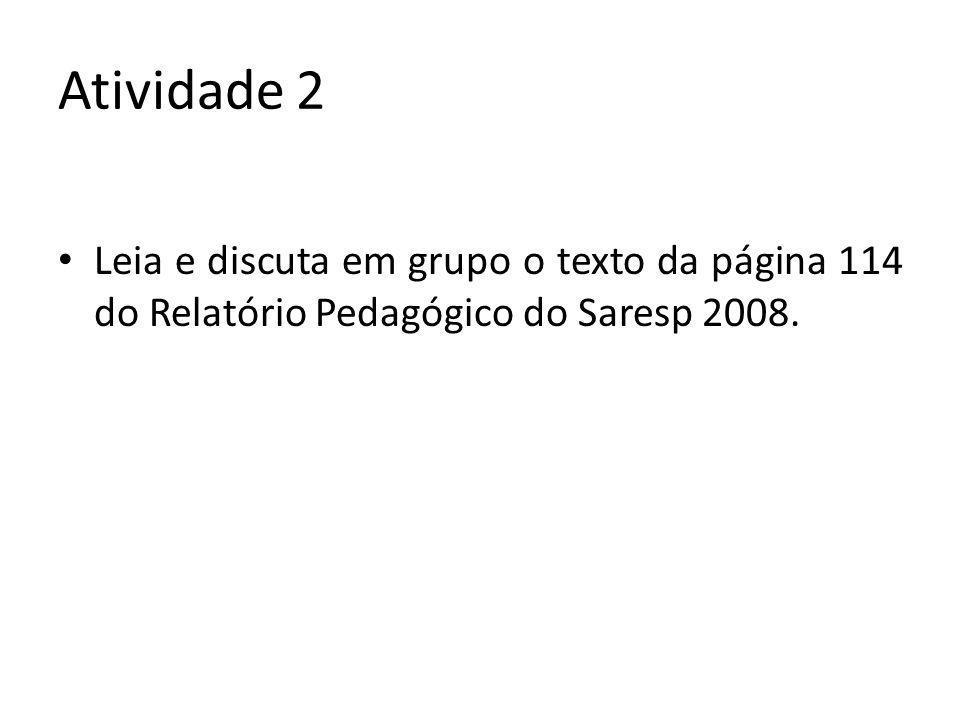 Atividade 2 Leia e discuta em grupo o texto da página 114 do Relatório Pedagógico do Saresp 2008.