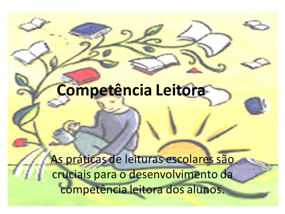Competência Leitora As práticas de leituras escolares são cruciais para o desenvolvimento da competência leitora dos alunos.