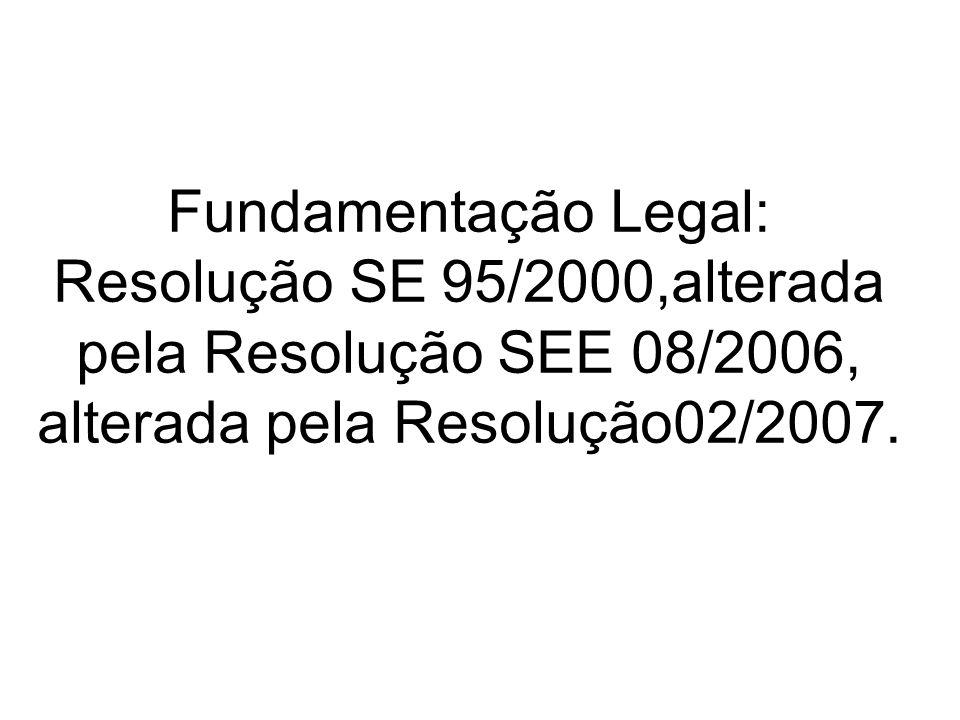 Fundamentação Legal: Resolução SE 95/2000,alterada pela Resolução SEE 08/2006, alterada pela Resolução02/2007.