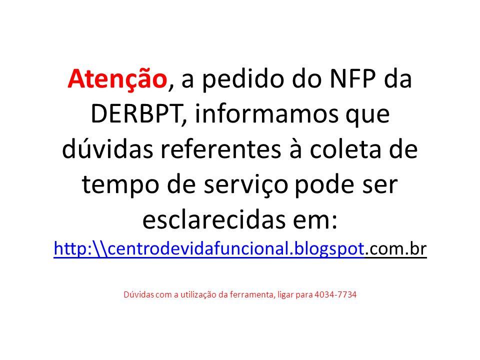 Atenção, a pedido do NFP da DERBPT, informamos que dúvidas referentes à coleta de tempo de serviço pode ser esclarecidas em: http:\\centrodevidafuncional.blogspot.com.br Dúvidas com a utilização da ferramenta, ligar para 4034-7734