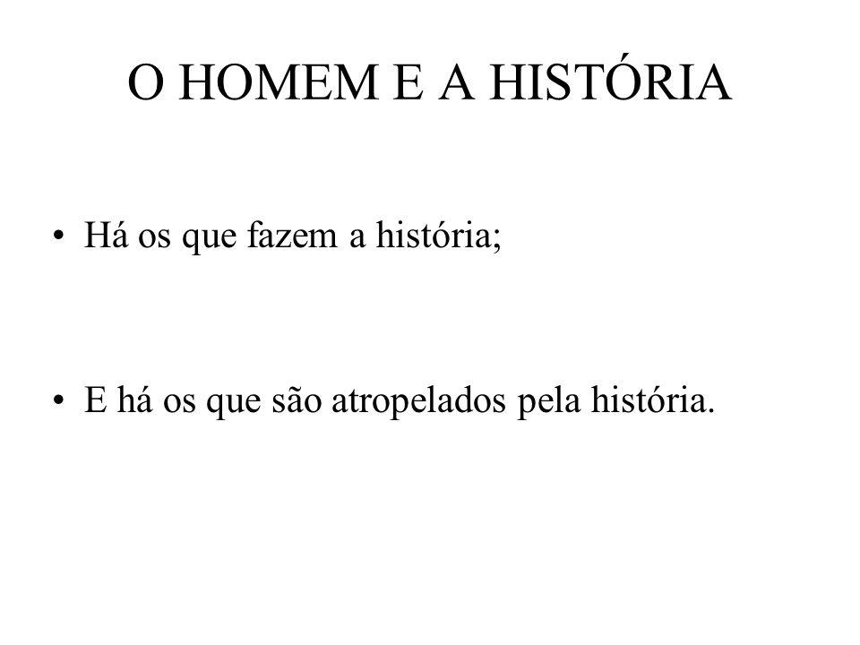 O HOMEM E A HISTÓRIA Há os que fazem a história;