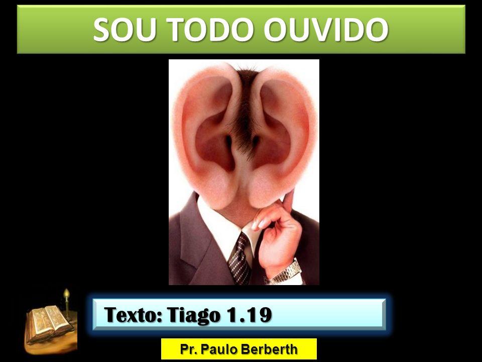 SOU TODO OUVIDO Texto: Tiago 1.19 Pr. Paulo Berberth