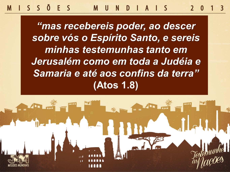 mas recebereis poder, ao descer sobre vós o Espírito Santo, e sereis minhas testemunhas tanto em Jerusalém como em toda a Judéia e Samaria e até aos confins da terra (Atos 1.8)