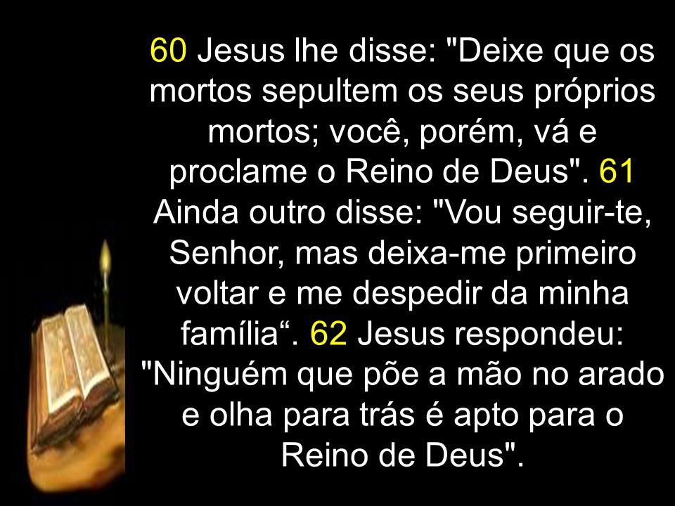 60 Jesus lhe disse: Deixe que os mortos sepultem os seus próprios mortos; você, porém, vá e proclame o Reino de Deus .