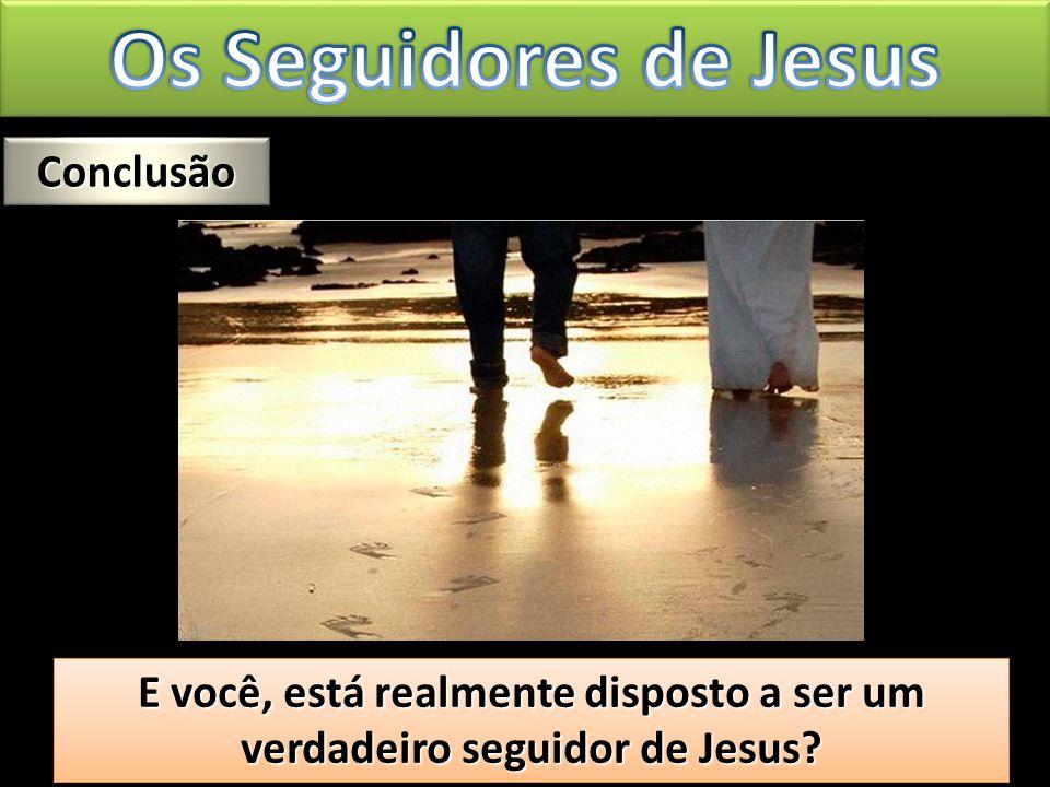 E você, está realmente disposto a ser um verdadeiro seguidor de Jesus