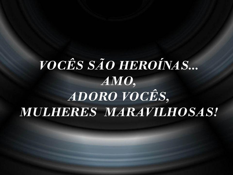 ADORO VOCÊS, MULHERES MARAVILHOSAS!