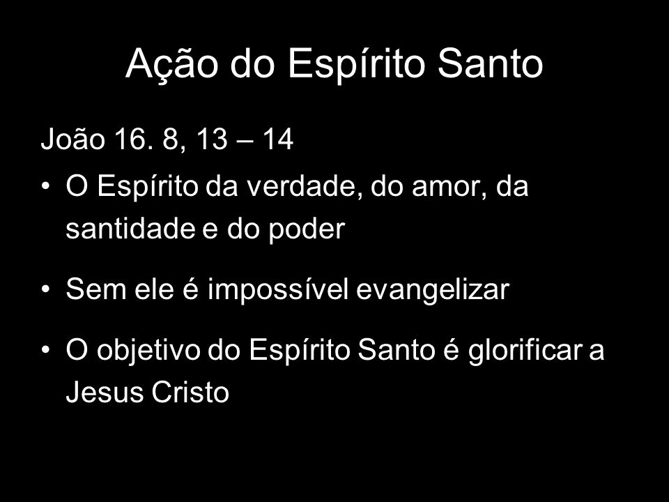Ação do Espírito Santo João 16. 8, 13 – 14