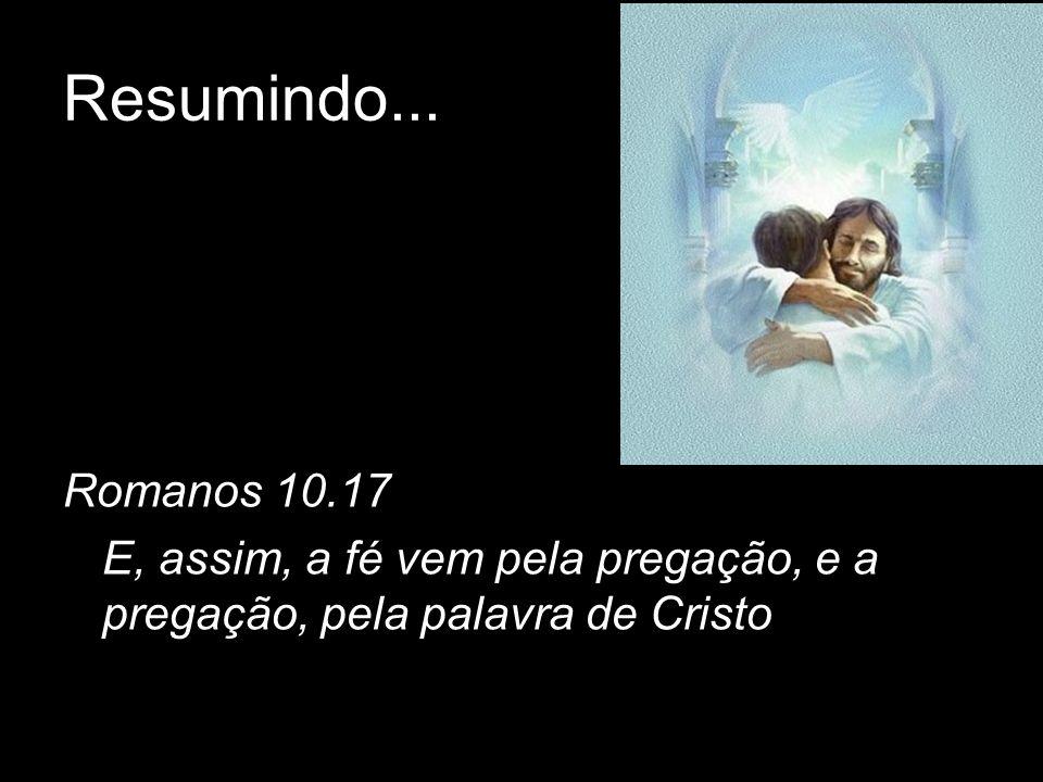 Resumindo... Romanos 10.17 E, assim, a fé vem pela pregação, e a pregação, pela palavra de Cristo