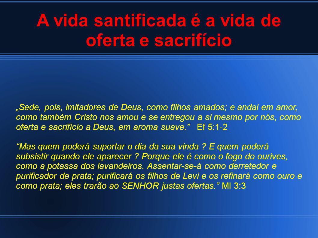 A vida santificada é a vida de oferta e sacrifício