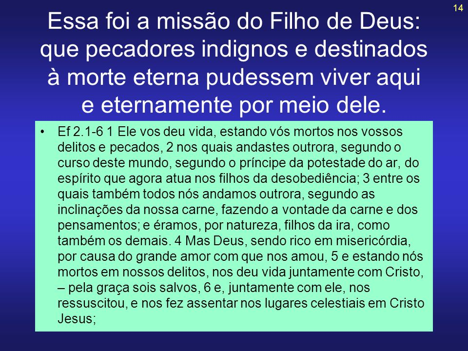 Essa foi a missão do Filho de Deus: que pecadores indignos e destinados à morte eterna pudessem viver aqui e eternamente por meio dele.