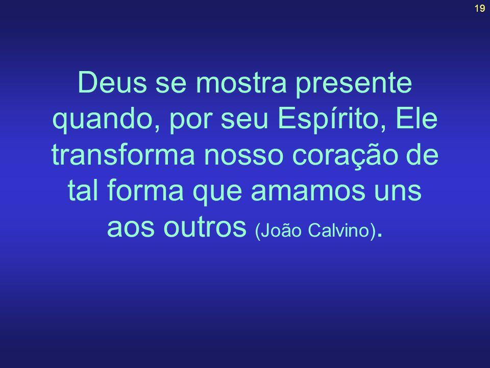 Deus se mostra presente quando, por seu Espírito, Ele transforma nosso coração de tal forma que amamos uns aos outros (João Calvino).