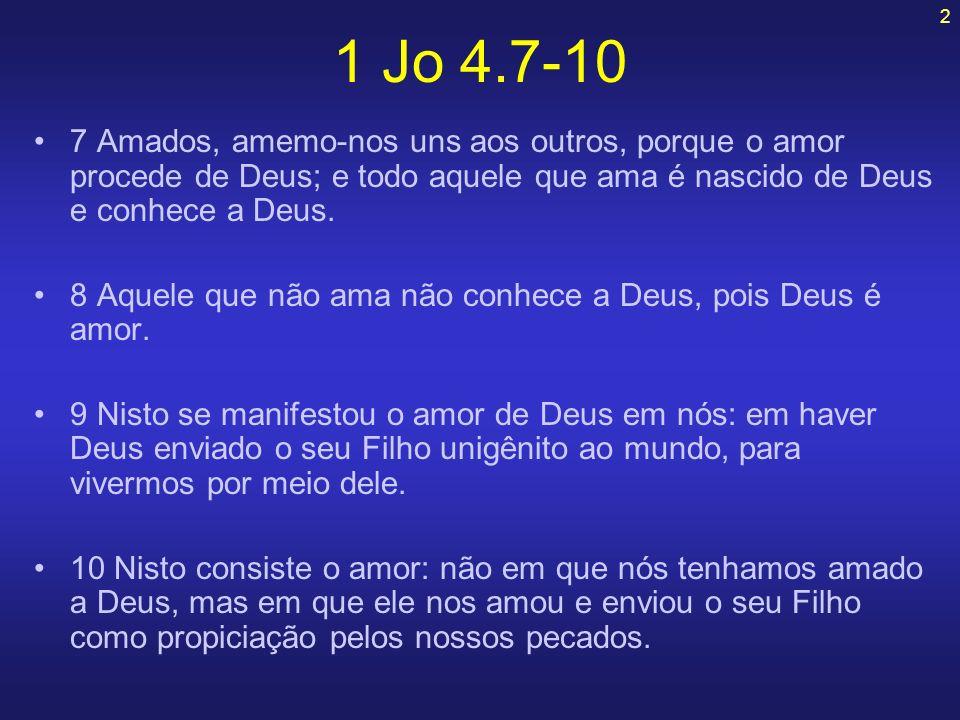 1 Jo 4.7-10 7 Amados, amemo-nos uns aos outros, porque o amor procede de Deus; e todo aquele que ama é nascido de Deus e conhece a Deus.