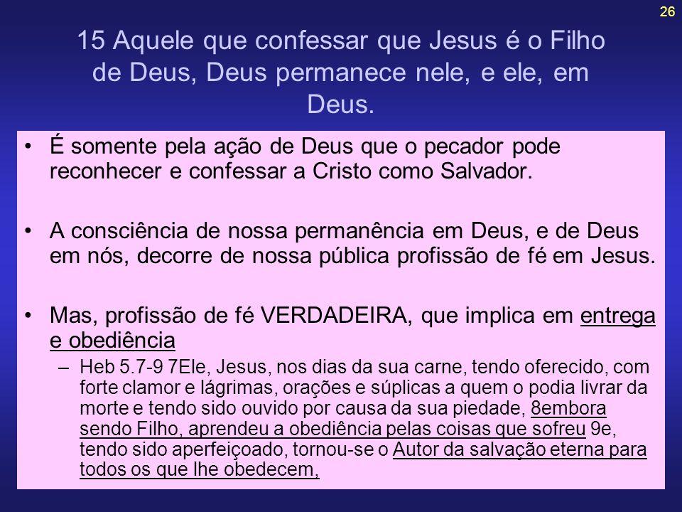 15 Aquele que confessar que Jesus é o Filho de Deus, Deus permanece nele, e ele, em Deus.